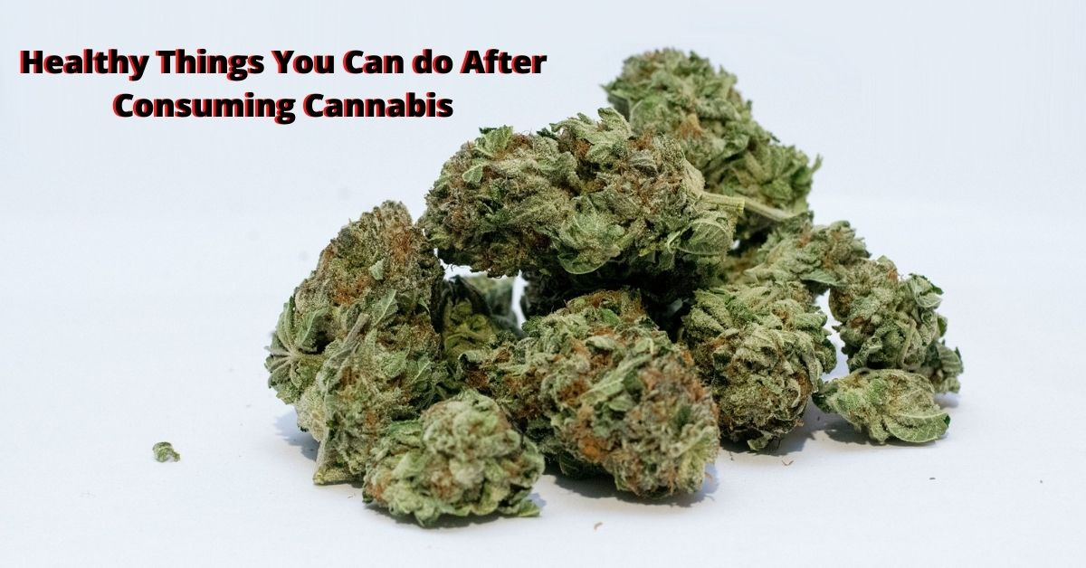 Healthy Things You Can do After Consuming Cannabis